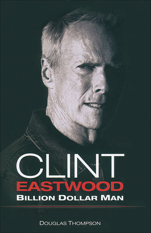 Clint Eastwood: Billion Dollar Man Douglas Thompson