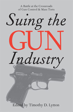 Suing the Gun Industry: A Battle at the Crossroads of Gun Control and Mass Torts Timothy D. Lytton