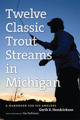 Twelve Classic Trout Streams in Michigan: A Handbook for Fly Anglers  by  Jim Dufresne