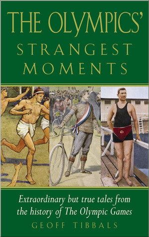 The Olympics Strangest Moments: Extraordinary But True Tales from the History of the Olympic Games  by  Geoff Tibballs