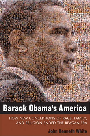 Barack Obamas America: How New Conceptions of Race, Family, and Religion Ended the Reagan Era John Kenneth White