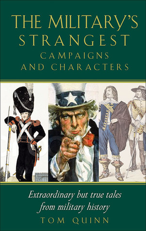 The Militarys Strangest Campaigns and Characters: Extraordinary But True Tales from Military History Tom Quinn
