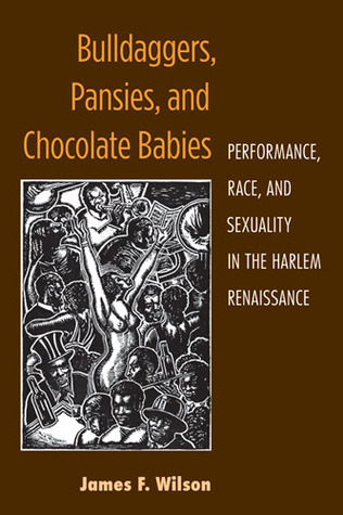 Bulldaggers, Pansies, and Chocolate Babies: Performance, Race, and Sexuality in the Harlem Renaissance James F. Wilson