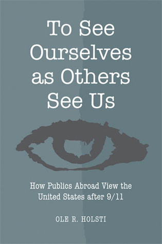 To See Ourselves as Others See Us: How Publics Abroad View the United States after 9/11 Ole R. Holsti