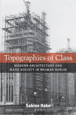 Topographies of Class: Modern Architecture and Mass Society in Weimar Berlin  by  Sabine Hake