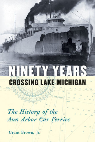 Ninety Years Crossing Lake Michigan: The History of the Ann Arbor Car Ferries  by  Grant Brown Jr.