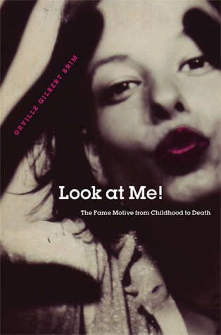 Look at Me!: The Fame Motive from Childhood to Death Orville Gilbert Brim