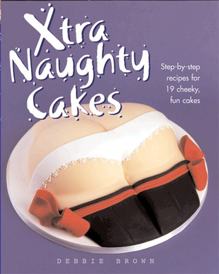 Xtra Naughty Cakes: Step-By-Step Recipes for 19 Cheeky, Fun Cakes Debbie  Brown