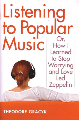 Listening to Popular Music: Or, How I Learned to Stop Worrying and Love Led Zeppelin  by  Theodore Gracyk