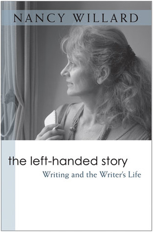 The Left-Handed Story: Writing and the Writers Life Nancy Willard