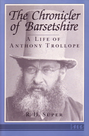 The Chronicler of Barsetshire: A Life of Anthony Trollope R.H. Super