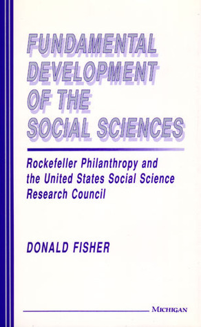 Fundamental Development of the Social Sciences: Rockefeller Philanthropy and the United States Social Science Research Council  by  Donald Fisher