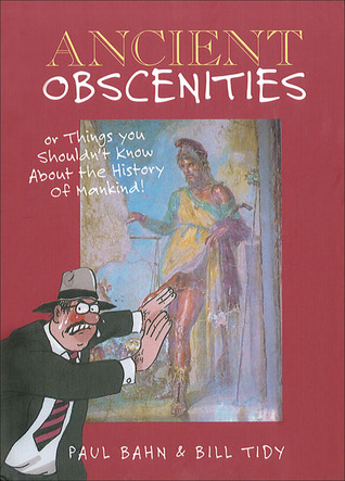 Ancient Obscenities: Or Things You Shouldnt Know About the History of Mankind!  by  Paul G. Bahn