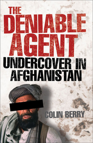 The Deniable Agent: Undercover in Afghanistan  by  Colin Berry