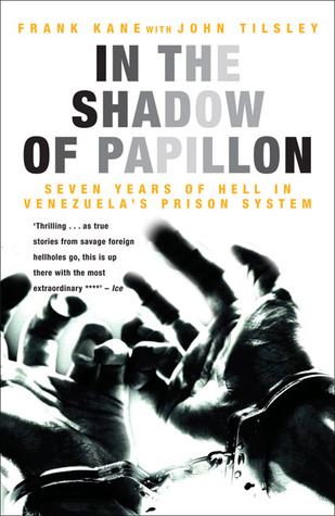 In the Shadow of Papillon: Seven Years of Hell in Venezuelas Prison System Frank Kane
