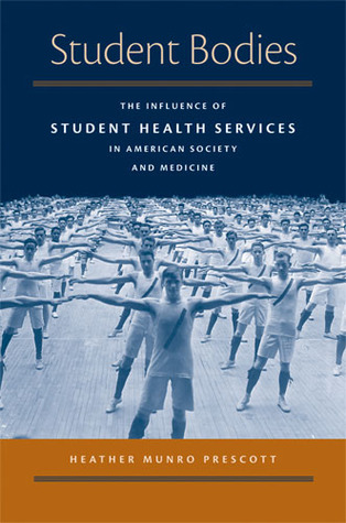 Student Bodies: The Influence of Student Health Services in American Society and Medicine Heather Munro Prescott