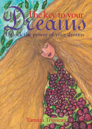 The Key to Your Dreams: Unlock the Power of Your Dreams  by  Tamara Trusseau
