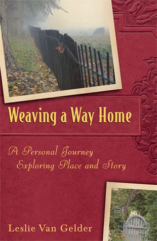 Weaving a Way Home: A Personal Journey Exploring Place and Story  by  Leslie Van Gelder