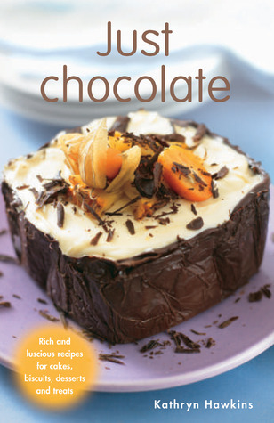Just Chocolate: Rich and Luscious Recipes for Cakes, Biscuits, Desserts and Treats Kathryn Hawkins