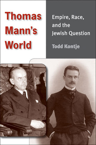 Thomas Manns World: Empire, Race, and the Jewish Question  by  Todd Curtis Kontje