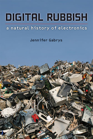 Digital Rubbish: A Natural History of Electronics  by  Jennifer Gabrys