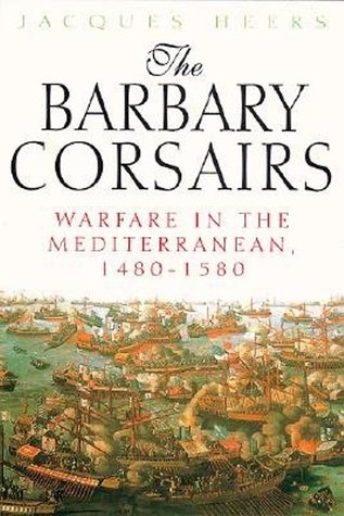 The Barbary Corsairs: Warfare in the Mediterranean, 1480-1580 Jacques Heers
