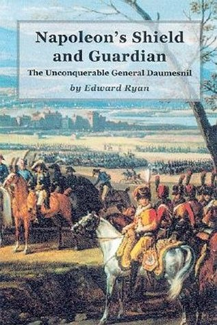 Napoleons Shield and Guardian: The Unconquerable General Daumesnil  by  Edward Ryan