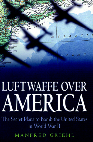 Luftwaffe over America: The Secret Plans to Bomb the United States in World War II  by  Manfred Griehl