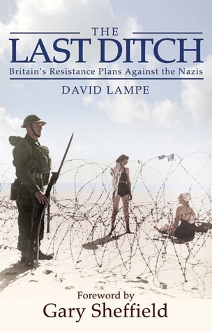 The Last Ditch: Britains Resistance Plans Against the Nazis  by  David Lampe
