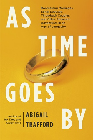 As Time Goes By: Boomerang Marriages, Serial Spouses, Throwback Couples, and Other Romantic Adventures in an Age of Longevity  by  Abigail Trafford