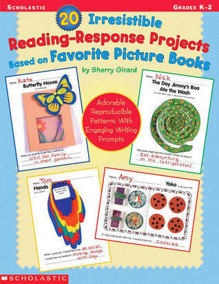 20 Irresistible Reading-Response Projects Based on Favorite Picture Books: Adorable Reproducible Patterns With Engaging Writing Prompts  by  Sherry Girard