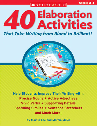 40 Elaboration Activities That Take Writing From Bland to Brilliant! Grades 2-4 Martin Lee