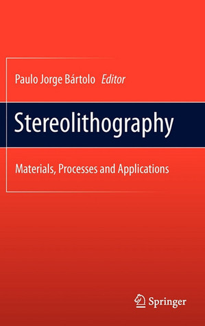 Stereolithography: Materials, Processes and Applications  by  Paulo Bártolo
