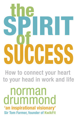 The Spirit of Success: How to Connect Your Heart to Your Head in Work and Life Norman Drummond