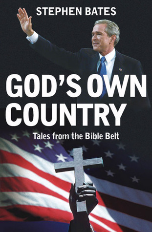 Gods Own Country: Tales from the Bible Belt: Power and the Religious Right in the USA Stephen    Bates