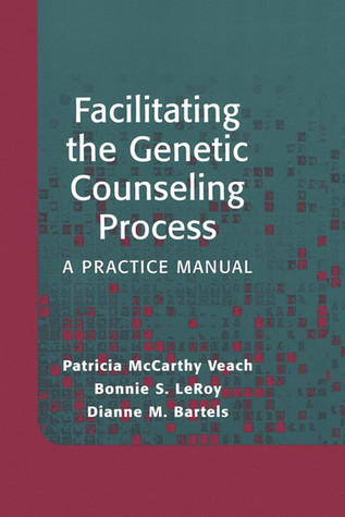 Facilitating the Genetic Counseling Process: A Practice Manual Bonnie S. LeRoy