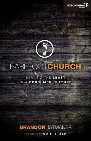 Barefoot Church: Serving the Least in a Consumer Culture Brandon Hatmaker