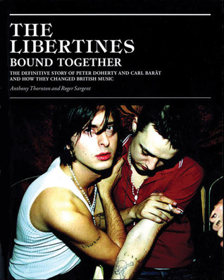 The Libertines Bound Together: The Definitive Story of Peter Doherty and Carl Barat and How They Changed British Music Anthony Thornton