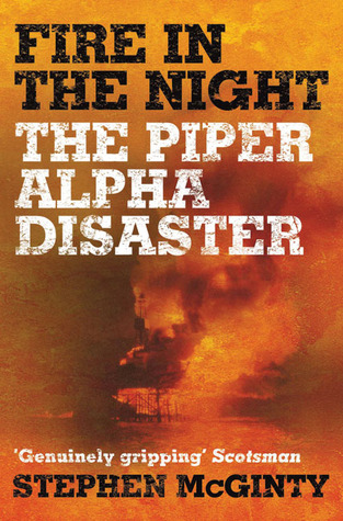 Fire in the Night: The Piper Alpha Disaster Stephen McGinty