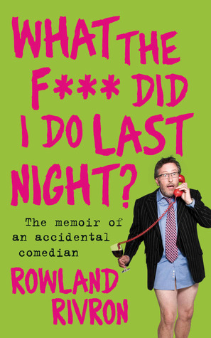 What the F*** Did I Do Last Night?: The Memoir of an Accidental Comedian Rowland Rivron