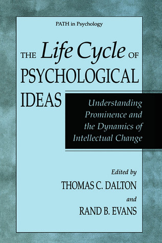 The Life Cycle of Psychological Ideas: Understanding Prominence and the Dynamics of Intellectual Change Thomas Carlyle Dalton