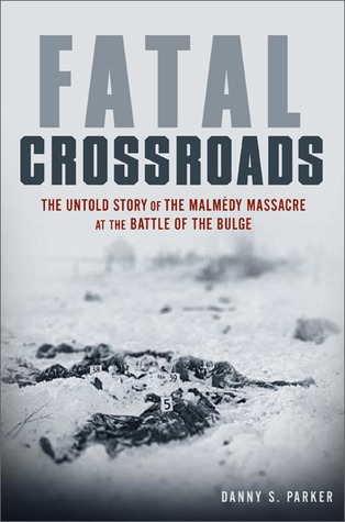 Fatal Crossroads: The Untold Story of the Malmedy Massacre at the Battle of the Bulge  by  Danny S. Parker