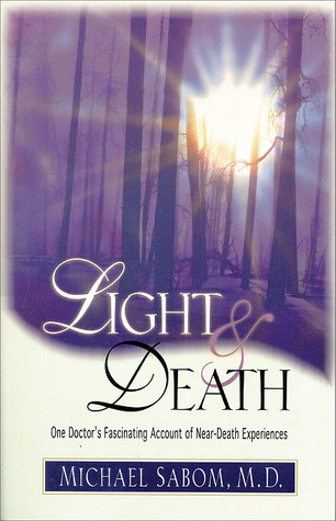 Light and Death: One Doctors Fascinating Account of Near-Death Experiences Michael B. Sabom