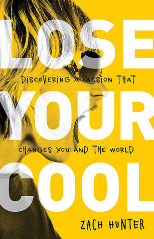 Lose Your Cool: Discovering a Passion That Changes You and the World Zach Hunter