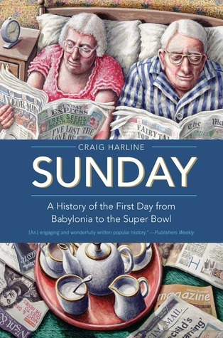 Sunday: A History of the First Day from Babylonia to the Super Bowl Craig Harline