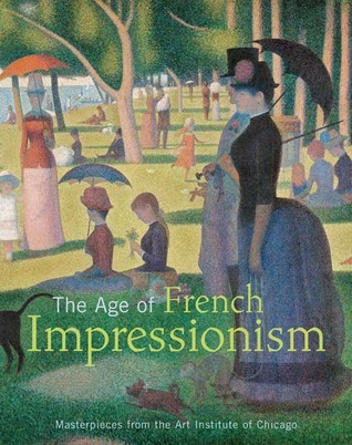 The Age of French Impressionism: Masterpieces from the Art Institute of Chicago  by  Gloria Groom