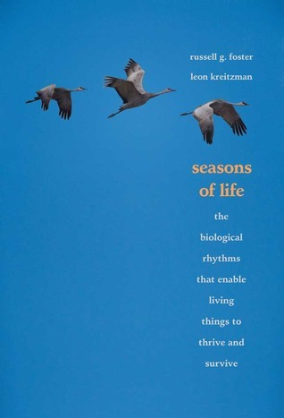 Seasons of Life: The Biological Rhythms That Enable Living Things to Thrive and Survive Russell G. Foster