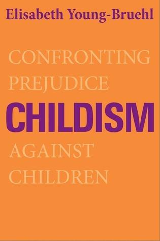 Childism: Confronting Prejudice Against Children Elisabeth Young-Bruehl