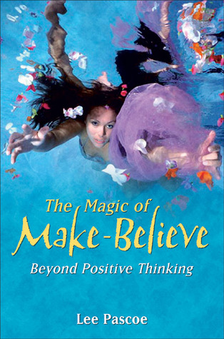 The Magic of Make-Believe: Beyond Positive Thinking  by  Lee Pascoe