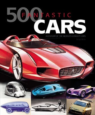 500 Fantastic Cars: A Century of the Worlds Concept Cars Serge Bellu